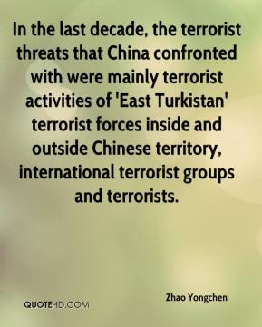 Zhao Yongchen  - In the last decade, the terrorist threats that China confronted with were mainly terrorist activities of 'East Turkistan' terrorist forces inside and outside Chinese territory, international terrorist groups and terrorists.