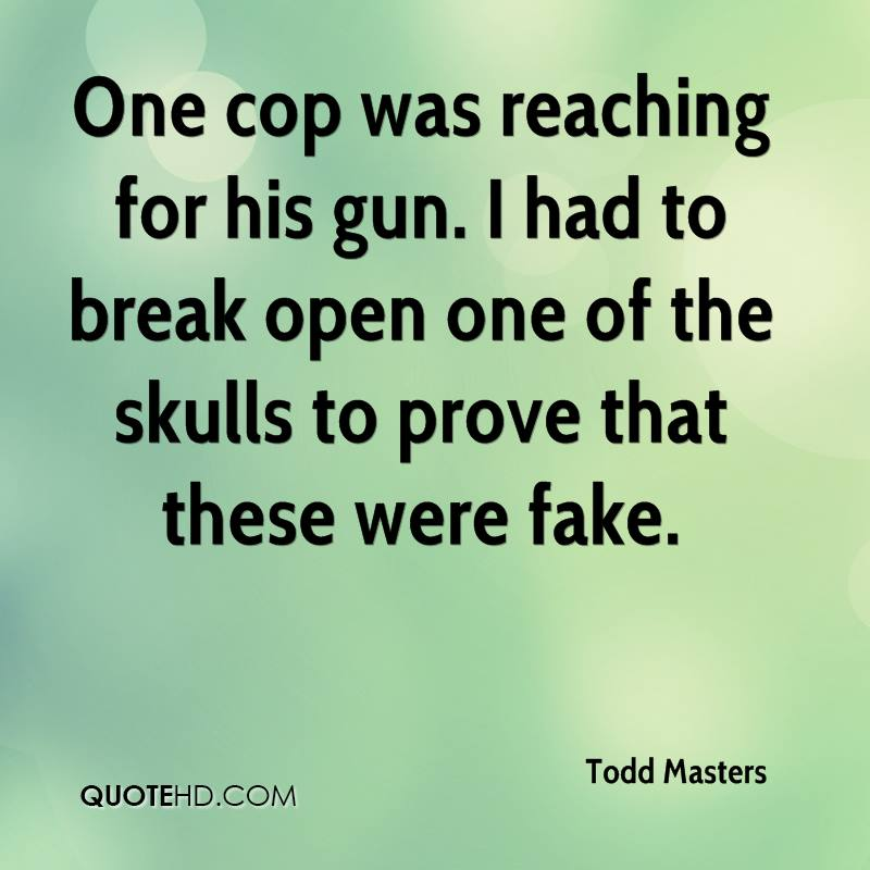 One cop was reaching for his gun. I had to break open one of the skulls to prove that these were fake.