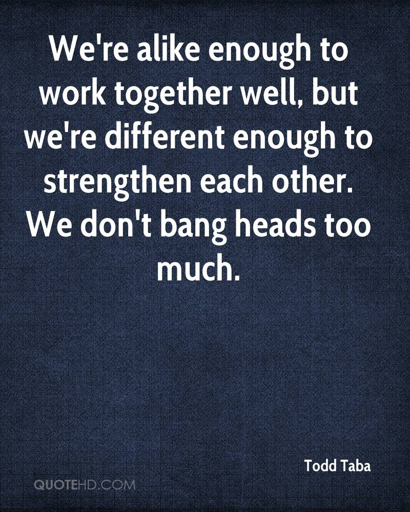 We're alike enough to work together well, but we're different enough to strengthen each other. We don't bang heads too much.