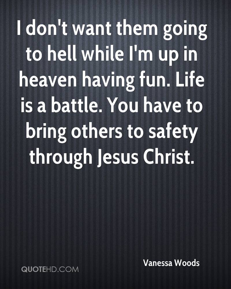 I don't want them going to hell while I'm up in heaven having fun. Life is a battle. You have to bring others to safety through Jesus Christ.