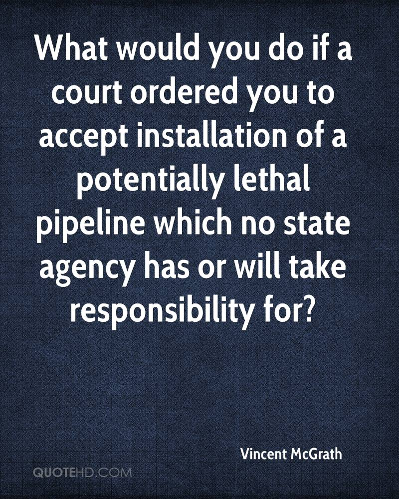What would you do if a court ordered you to accept installation of a potentially lethal pipeline which no state agency has or will take responsibility for?