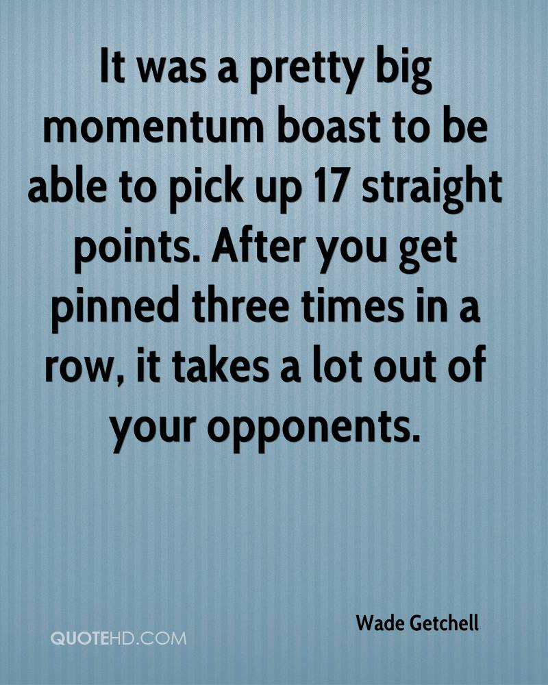 It was a pretty big momentum boast to be able to pick up 17 straight points. After you get pinned three times in a row, it takes a lot out of your opponents.