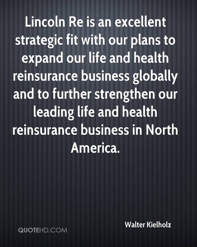 Lincoln Re is an excellent strategic fit with our plans to expand our life and health reinsurance business globally and to further strengthen our leading life and health reinsurance business in North America.