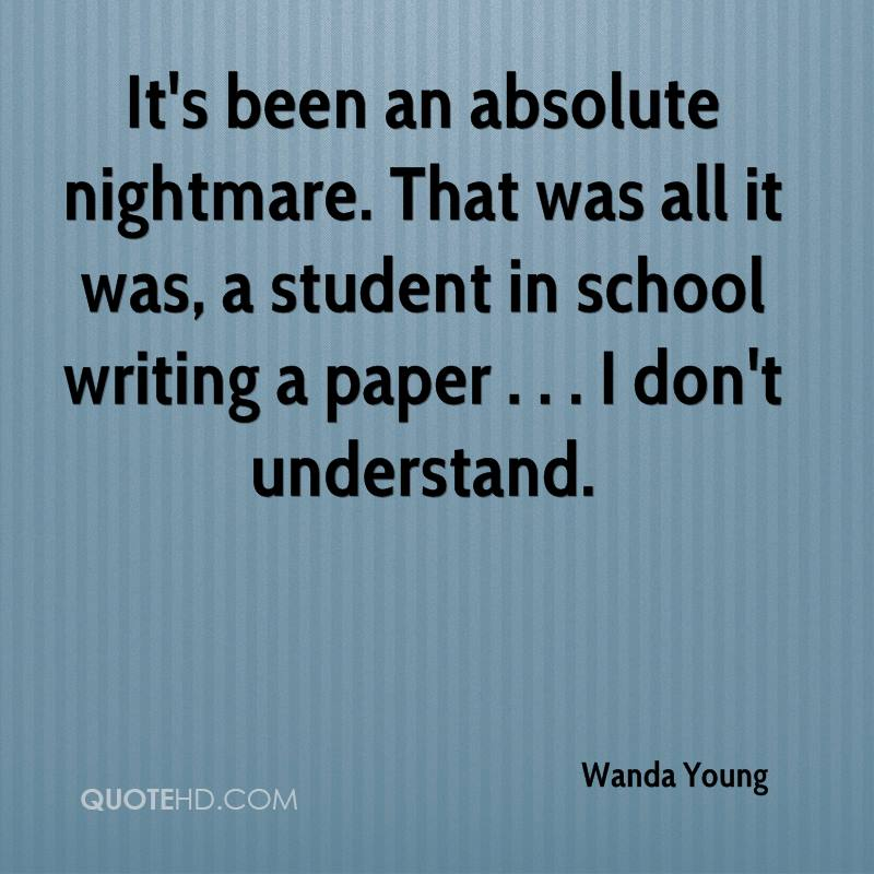 It's been an absolute nightmare. That was all it was, a student in school writing a paper . . . I don't understand.