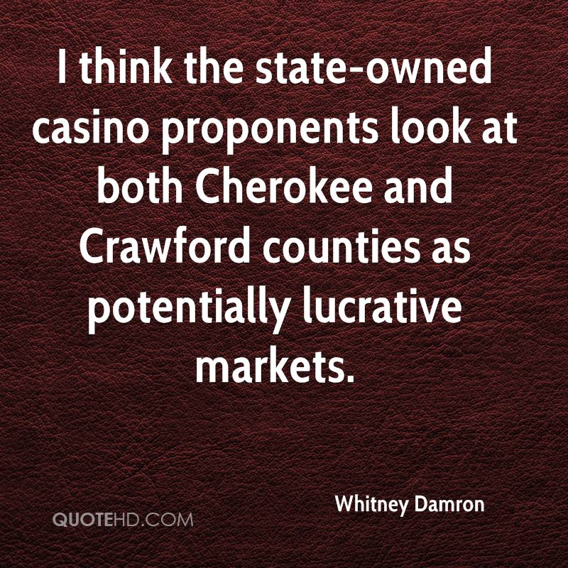 I think the state-owned casino proponents look at both Cherokee and Crawford counties as potentially lucrative markets.