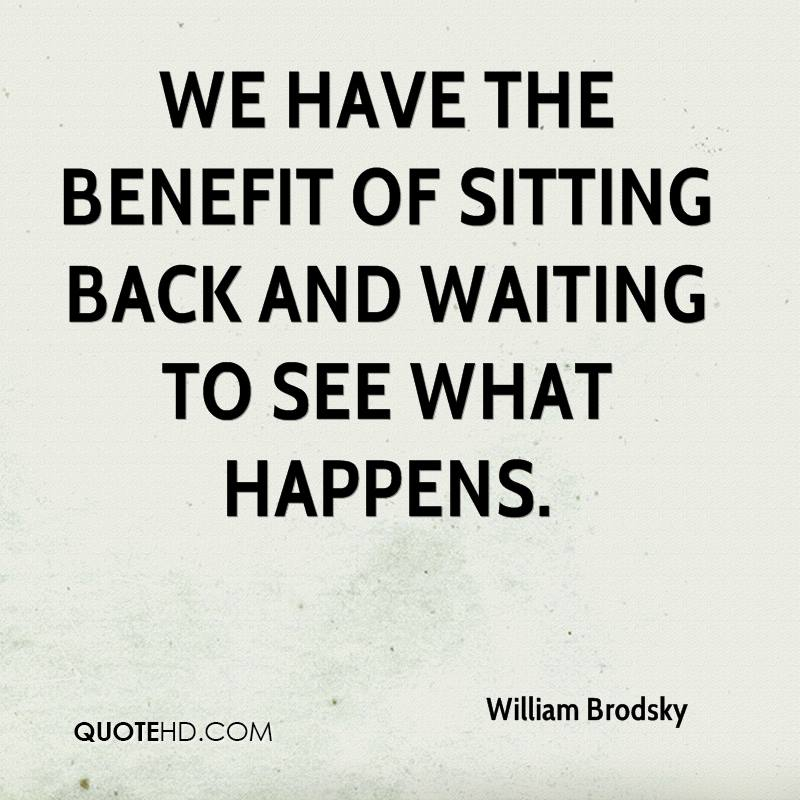 We have the benefit of sitting back and waiting to see what happens.
