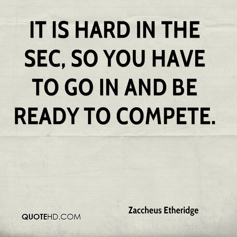 It is hard in the SEC, so you have to go in and be ready to compete.