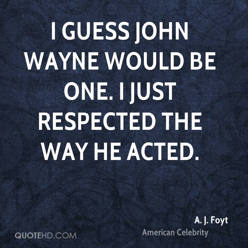 I guess John Wayne would be one. I just respected the way he acted.