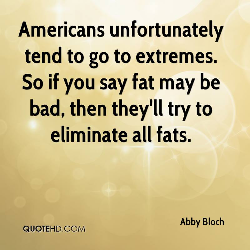 Americans unfortunately tend to go to extremes. So if you say fat may be bad, then they'll try to eliminate all fats.