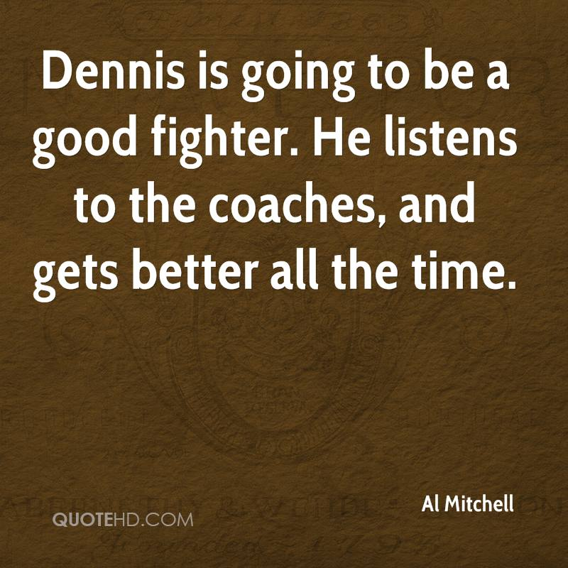 Dennis is going to be a good fighter. He listens to the coaches, and gets better all the time.