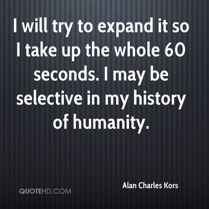 I will try to expand it so I take up the whole 60 seconds. I may be selective in my history of humanity.