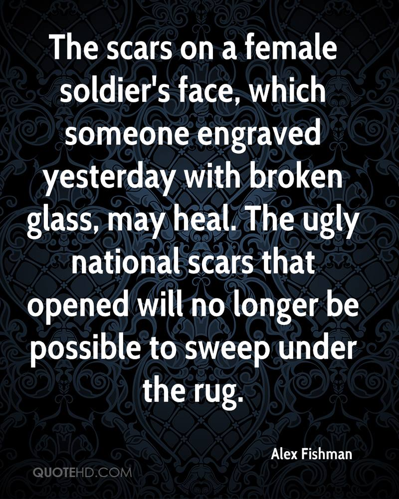 The scars on a female soldier's face, which someone engraved yesterday with broken glass, may heal. The ugly national scars that opened will no longer be possible to sweep under the rug.