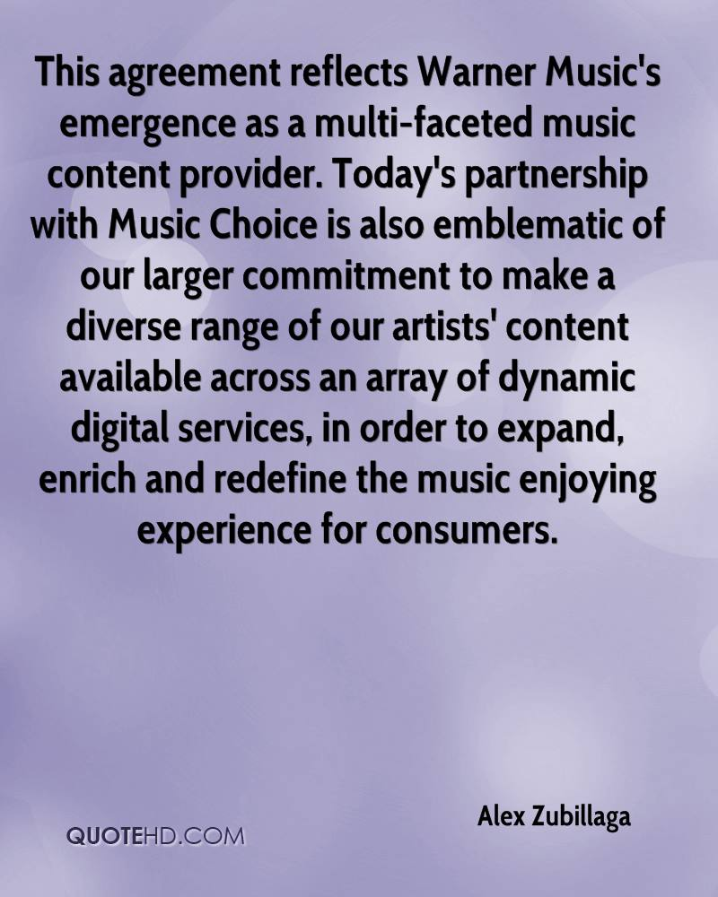 This agreement reflects Warner Music's emergence as a multi-faceted music content provider. Today's partnership with Music Choice is also emblematic of our larger commitment to make a diverse range of our artists' content available across an array of dynamic digital services, in order to expand, enrich and redefine the music enjoying experience for consumers.