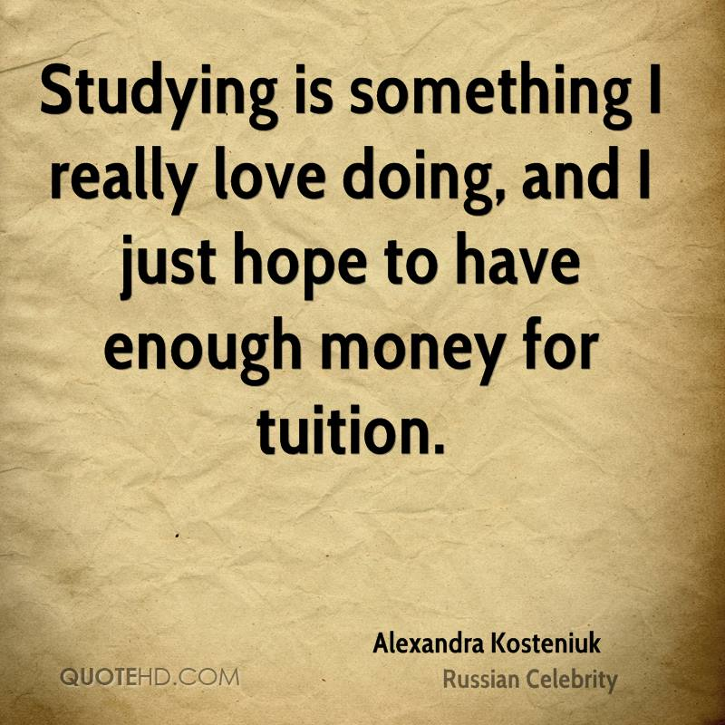 Studying is something I really love doing, and I just hope to have enough money for tuition.