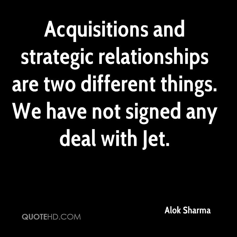 Acquisitions and strategic relationships are two different things. We have not signed any deal with Jet.