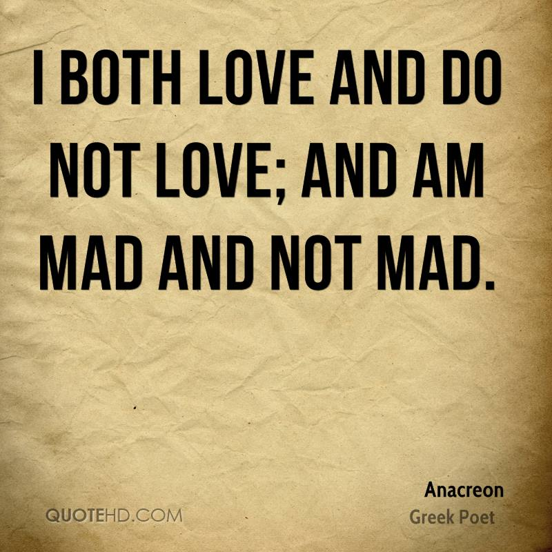 I both love and do not love; and am mad and not mad.
