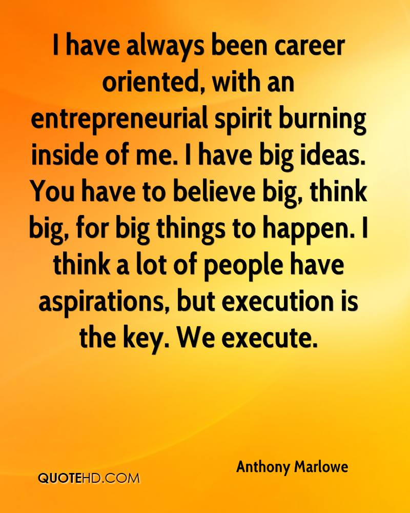 I have always been career oriented, with an entrepreneurial spirit burning inside of me. I have big ideas. You have to believe big, think big, for big things to happen. I think a lot of people have aspirations, but execution is the key. We execute.