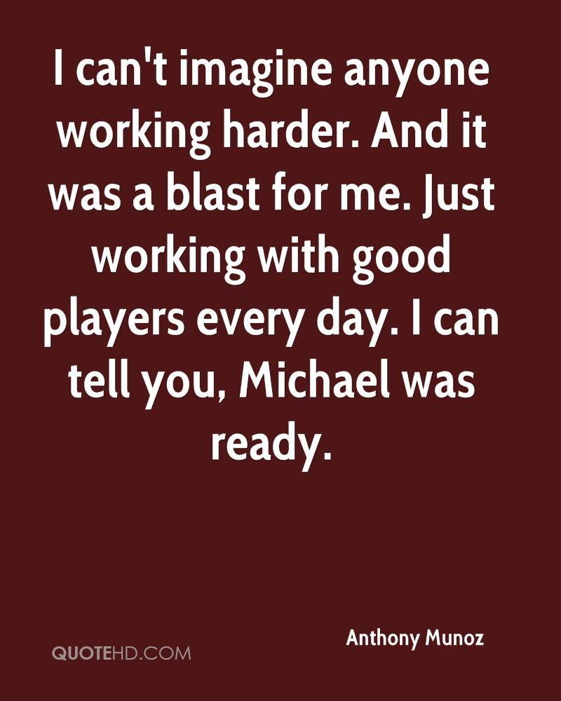 I can't imagine anyone working harder. And it was a blast for me. Just working with good players every day. I can tell you, Michael was ready.