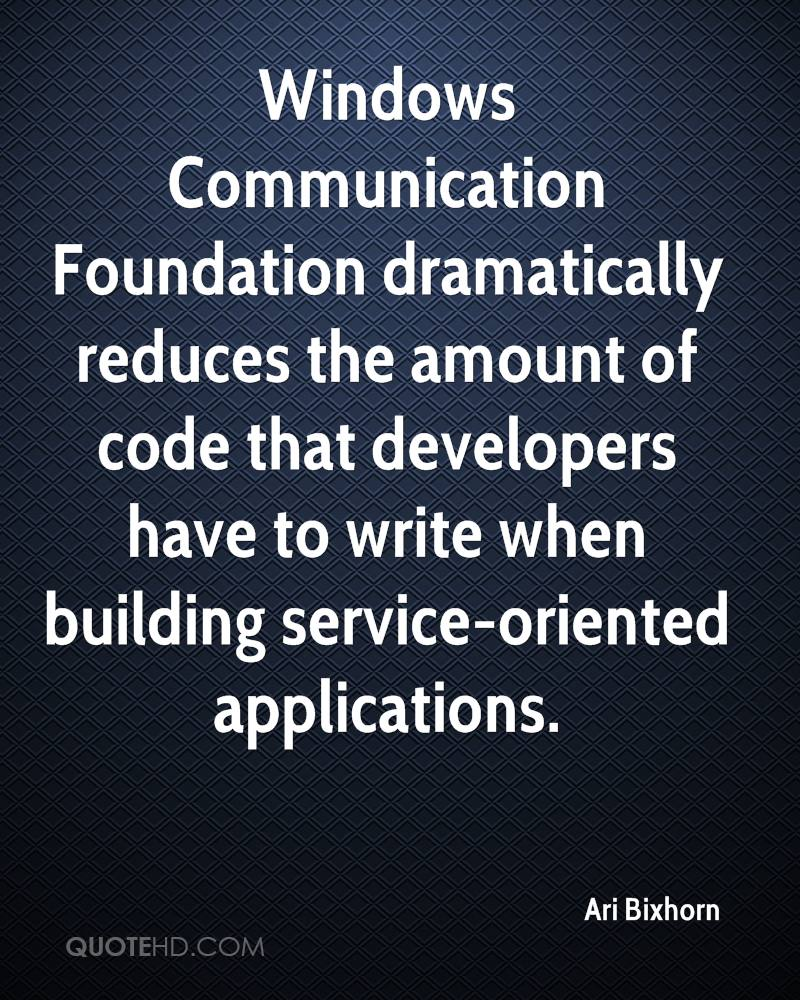 Windows Communication Foundation dramatically reduces the amount of code that developers have to write when building service-oriented applications.