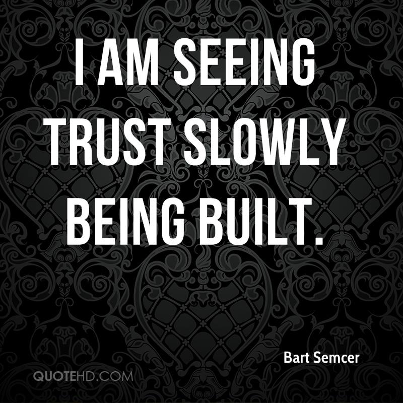 I am seeing trust slowly being built.