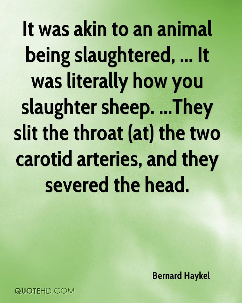 It was akin to an animal being slaughtered, ... It was literally how you slaughter sheep. ...They slit the throat (at) the two carotid arteries, and they severed the head.