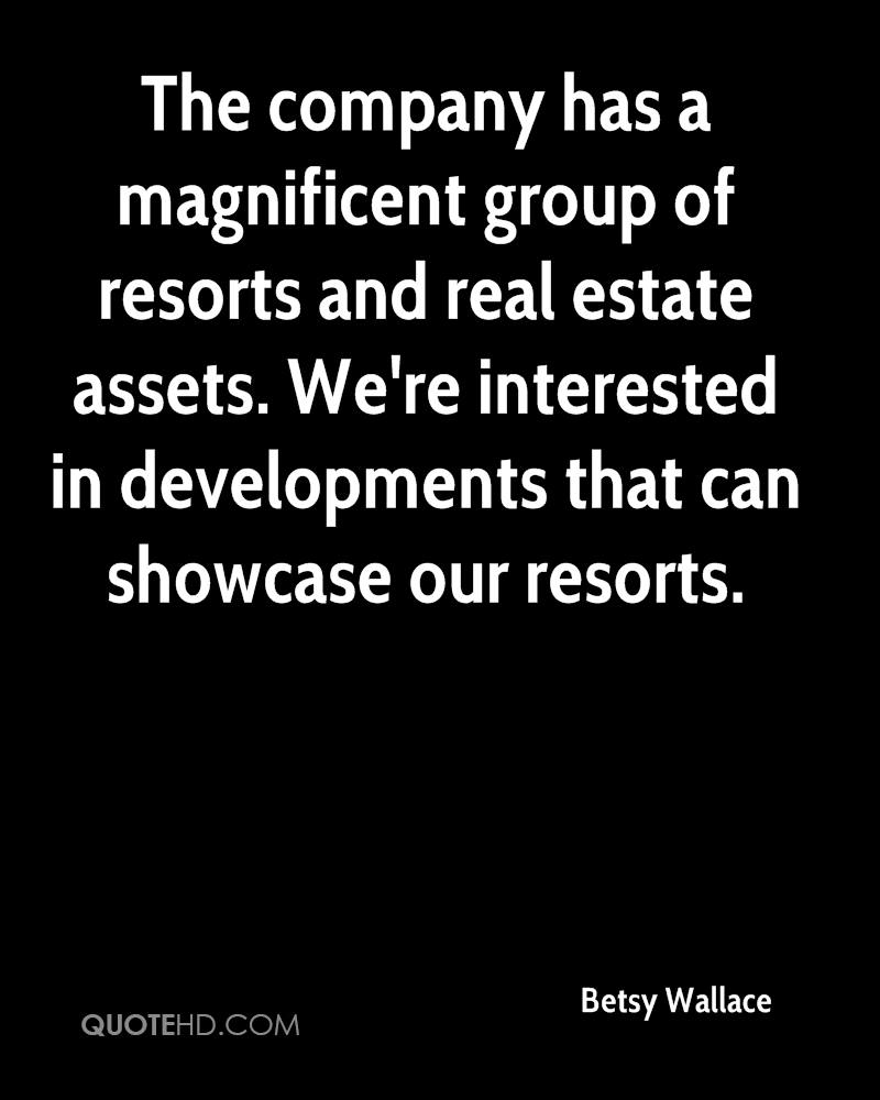 The company has a magnificent group of resorts and real estate assets. We're interested in developments that can showcase our resorts.