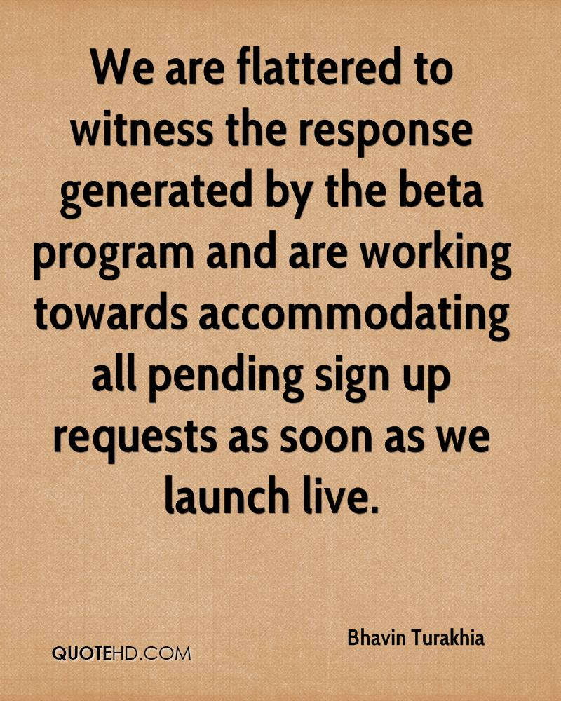 We are flattered to witness the response generated by the beta program and are working towards accommodating all pending sign up requests as soon as we launch live.