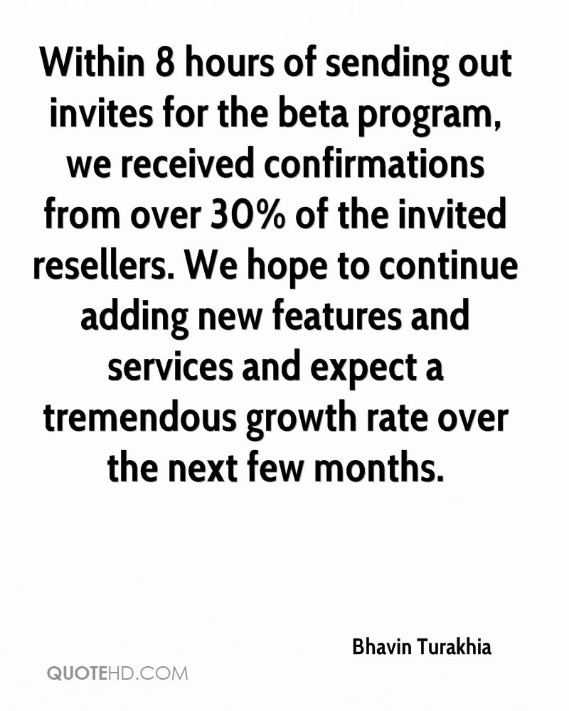 Within 8 hours of sending out invites for the beta program, we received confirmations from over 30% of the invited resellers. We hope to continue adding new features and services and expect a tremendous growth rate over the next few months.
