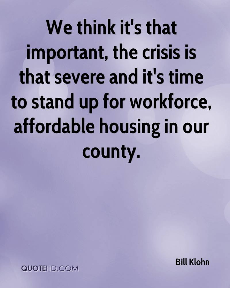 We think it's that important, the crisis is that severe and it's time to stand up for workforce, affordable housing in our county.
