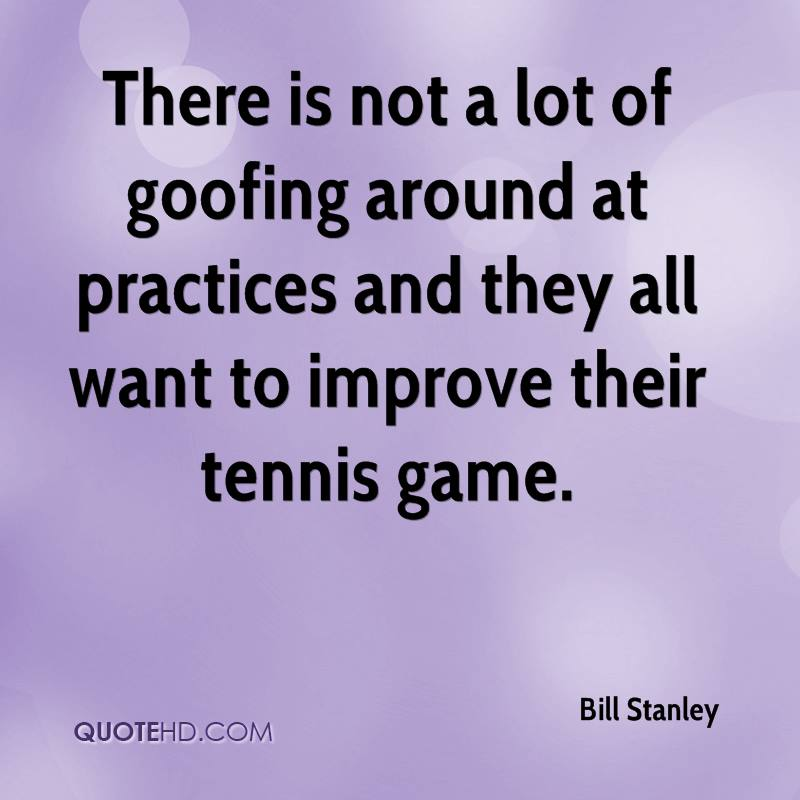 There is not a lot of goofing around at practices and they all want to improve their tennis game.