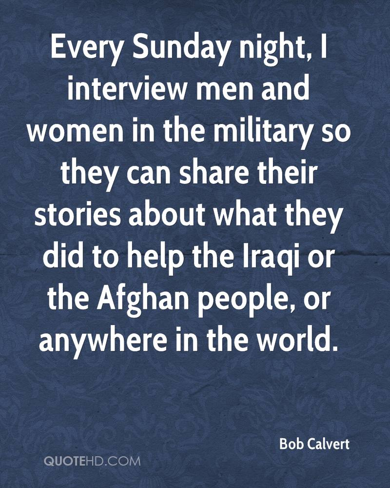 Every Sunday night, I interview men and women in the military so they can share their stories about what they did to help the Iraqi or the Afghan people, or anywhere in the world.