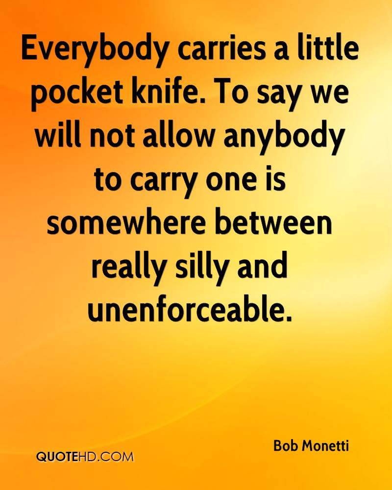 Everybody carries a little pocket knife. To say we will not allow anybody to carry one is somewhere between really silly and unenforceable.
