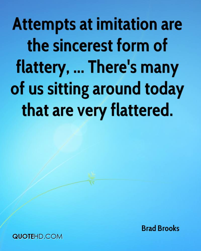 Attempts at imitation are the sincerest form of flattery, ... There's many of us sitting around today that are very flattered.