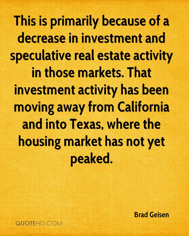 This is primarily because of a decrease in investment and speculative real estate activity in those markets. That investment activity has been moving away from California and into Texas, where the housing market has not yet peaked.