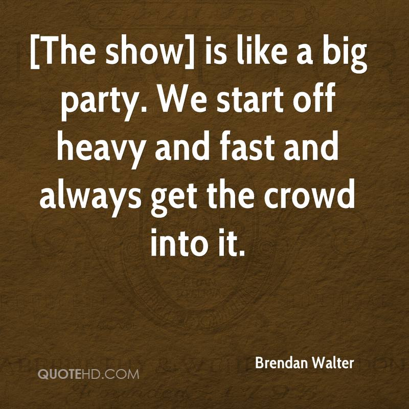 [The show] is like a big party. We start off heavy and fast and always get the crowd into it.