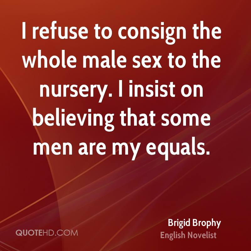 I refuse to consign the whole male sex to the nursery. I insist on believing that some men are my equals.