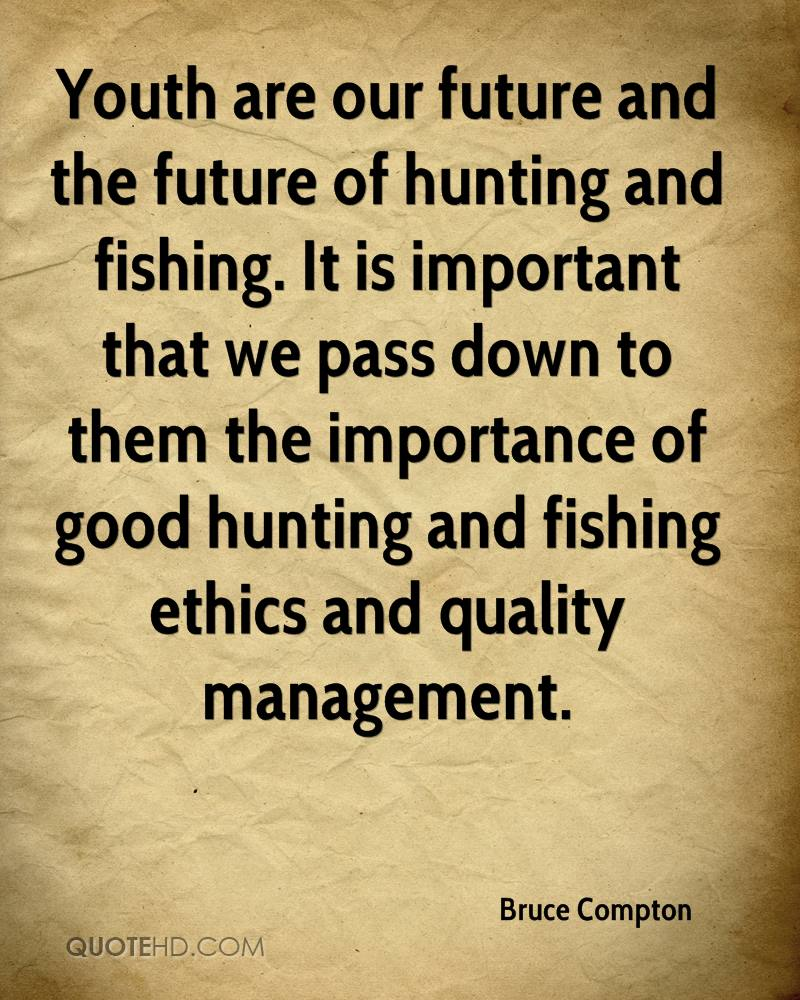Youth are our future and the future of hunting and fishing. It is important that we pass down to them the importance of good hunting and fishing ethics and quality management.