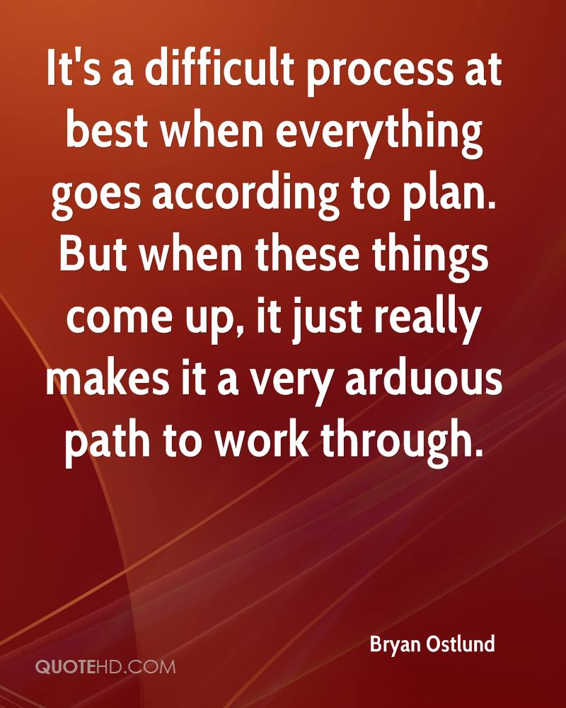 It's a difficult process at best when everything goes according to plan. But when these things come up, it just really makes it a very arduous path to work through.
