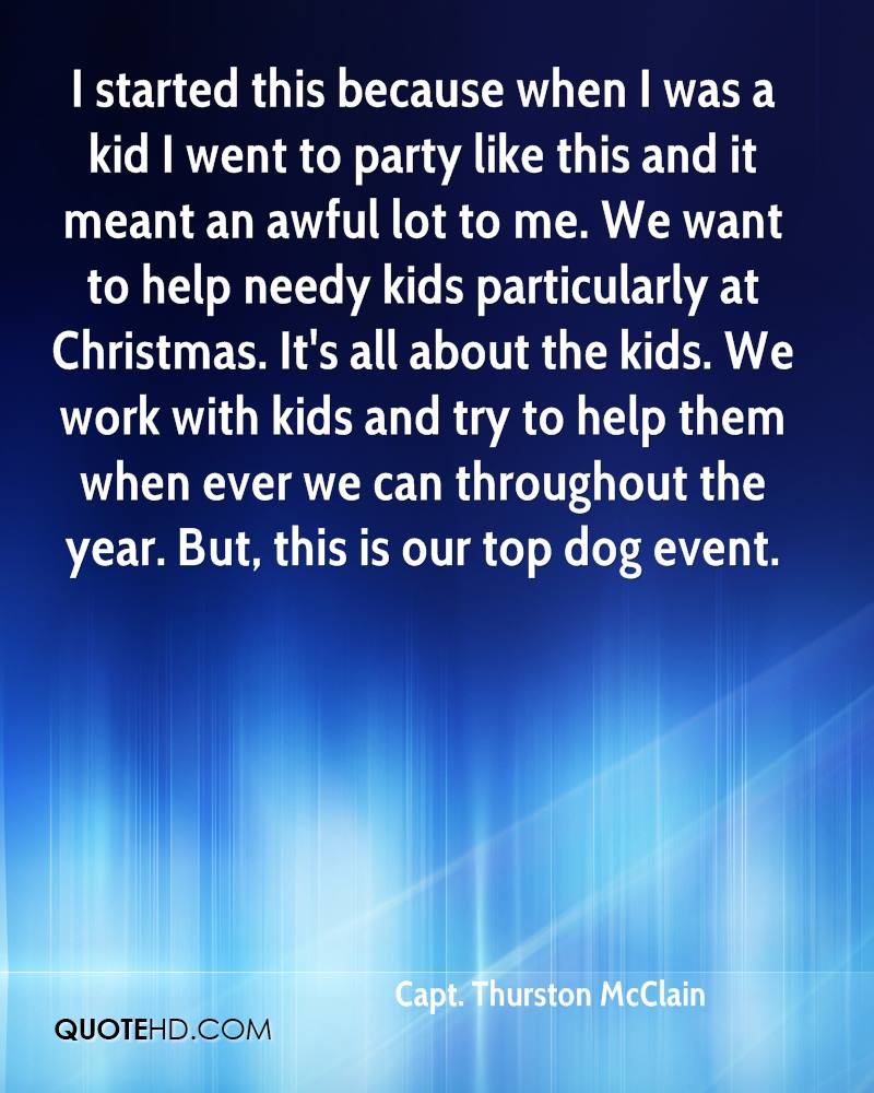 I started this because when I was a kid I went to party like this and it meant an awful lot to me. We want to help needy kids particularly at Christmas. It's all about the kids. We work with kids and try to help them when ever we can throughout the year. But, this is our top dog event.