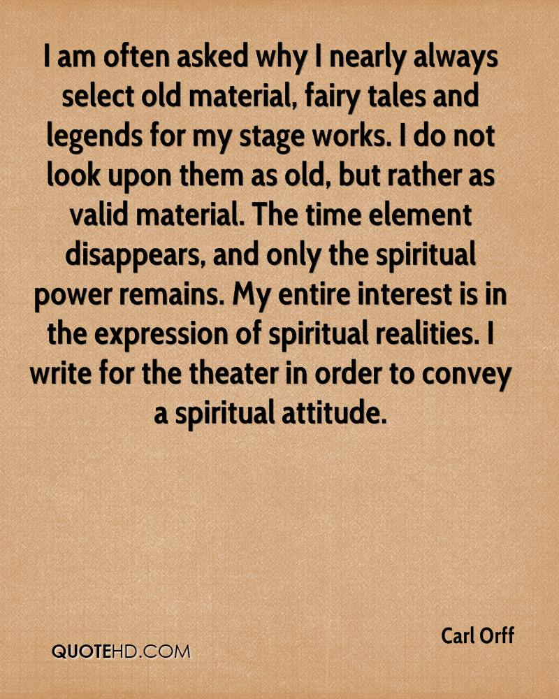 I am often asked why I nearly always select old material, fairy tales and legends for my stage works. I do not look upon them as old, but rather as valid material. The time element disappears, and only the spiritual power remains. My entire interest is in the expression of spiritual realities. I write for the theater in order to convey a spiritual attitude.
