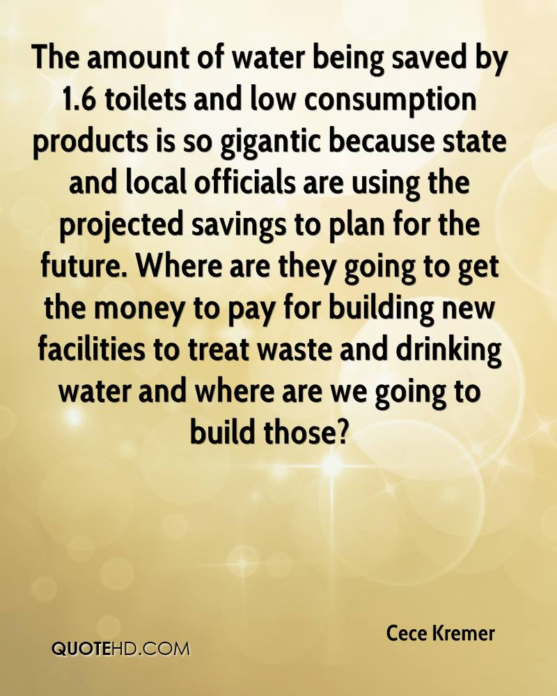 The amount of water being saved by 1.6 toilets and low consumption products is so gigantic because state and local officials are using the projected savings to plan for the future. Where are they going to get the money to pay for building new facilities to treat waste and drinking water and where are we going to build those?