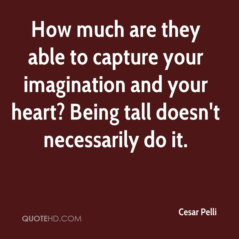How much are they able to capture your imagination and your heart? Being tall doesn't necessarily do it.