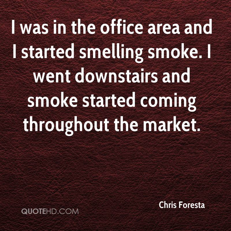 I was in the office area and I started smelling smoke. I went downstairs and smoke started coming throughout the market.
