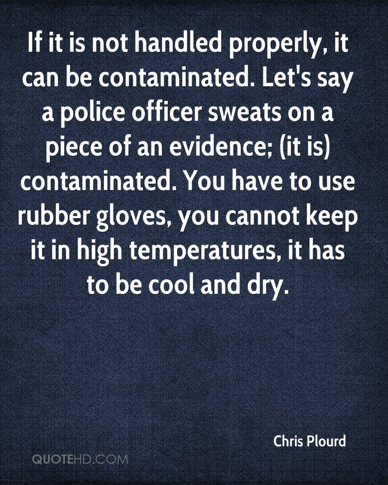If it is not handled properly, it can be contaminated. Let's say a police officer sweats on a piece of an evidence; (it is) contaminated. You have to use rubber gloves, you cannot keep it in high temperatures, it has to be cool and dry.
