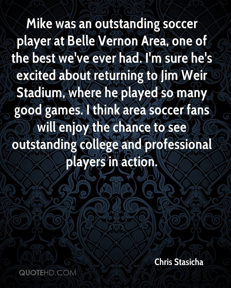 Mike was an outstanding soccer player at Belle Vernon Area, one of the best we've ever had. I'm sure he's excited about returning to Jim Weir Stadium, where he played so many good games. I think area soccer fans will enjoy the chance to see outstanding college and professional players in action.