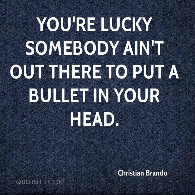 You're lucky somebody ain't out there to put a bullet in your head.