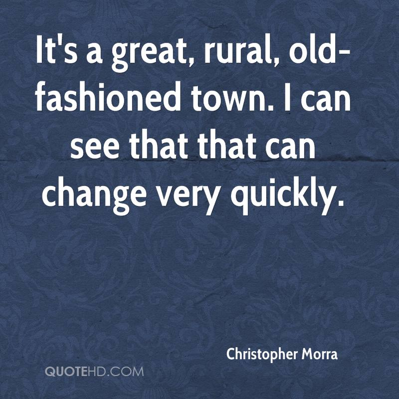 It's a great, rural, old-fashioned town. I can see that that can change very quickly.
