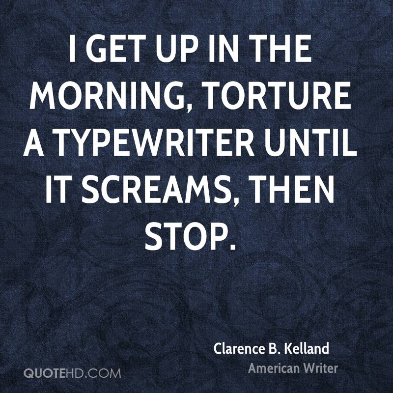 I get up in the morning, torture a typewriter until it screams, then stop.