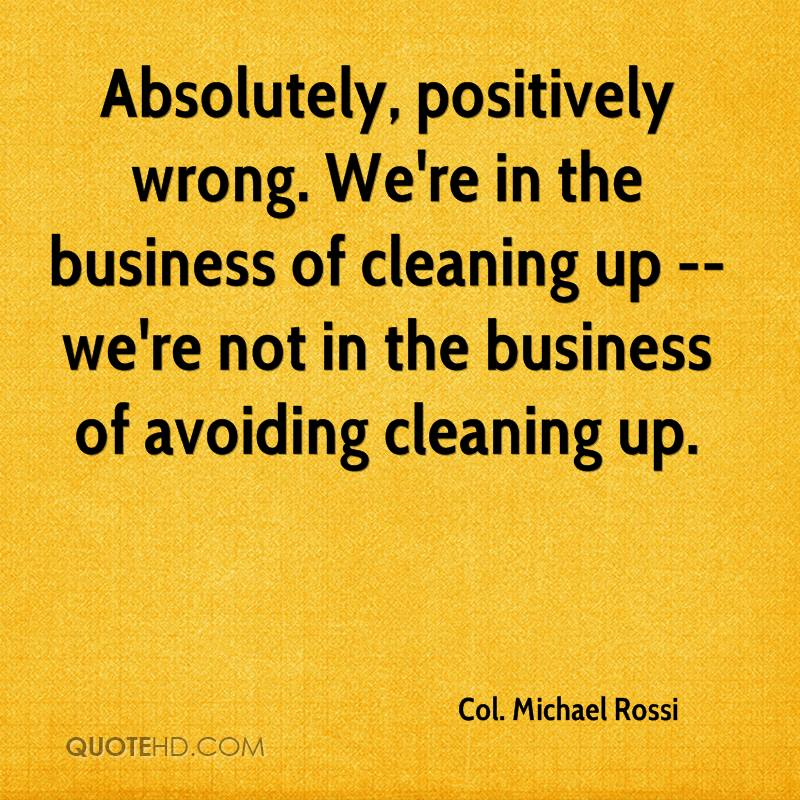 Absolutely, positively wrong. We're in the business of cleaning up -- we're not in the business of avoiding cleaning up.