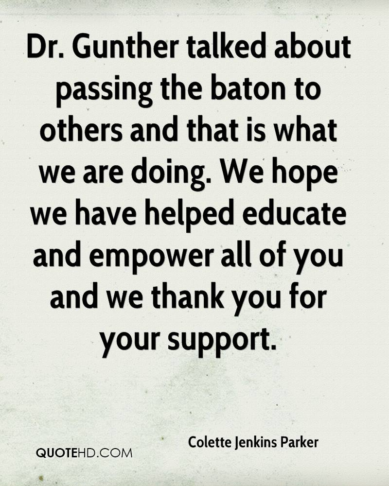 Dr. Gunther talked about passing the baton to others and that is what we are doing. We hope we have helped educate and empower all of you and we thank you for your support.
